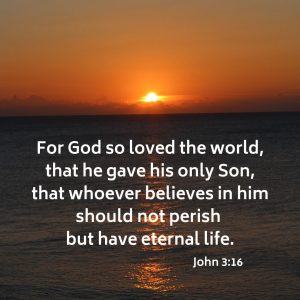 For God so loved the world, that he gave his only Son, that whoever believes in him should not perish but have eternal life.