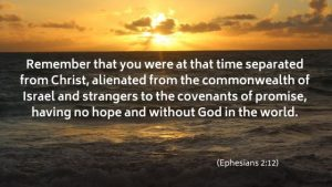 remember that you were at that time separated from Christ, alienated from the commonwealth of Israel and strangers to the covenants of promise, having no hope and without God in the world.